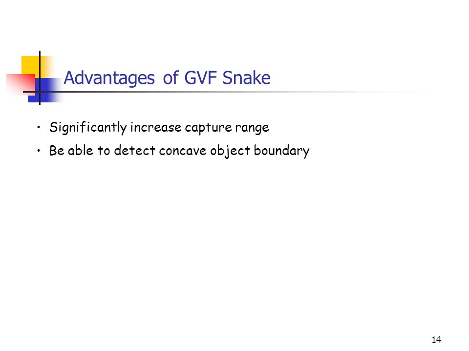 14 Advantages of GVF Snake Significantly increase capture range Be able to detect concave object boundary