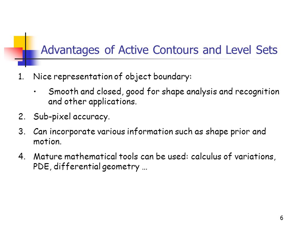 6 Advantages of Active Contours and Level Sets 1.Nice representation of object boundary: Smooth and closed, good for shape analysis and recognition an