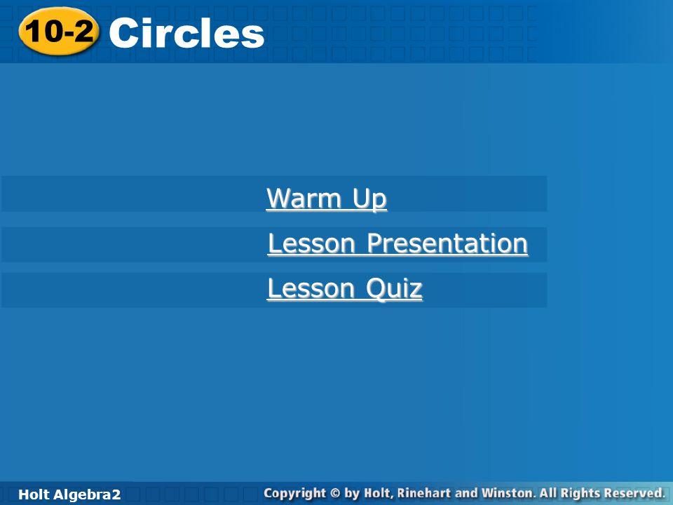 Holt Algebra 2 10-2 Circles 10-2 Circles Holt Algebra2 Warm Up Warm Up Lesson Presentation Lesson Presentation Lesson Quiz Lesson Quiz