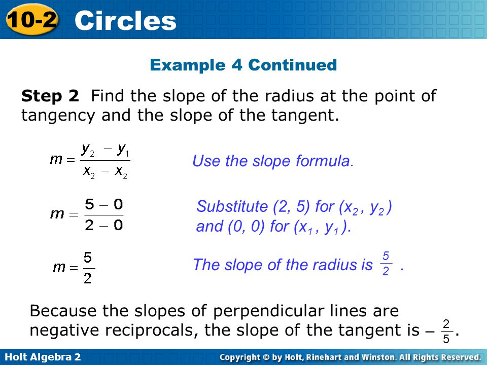 Holt Algebra 2 10-2 Circles Example 4 Continued Step 2 Find the slope of the radius at the point of tangency and the slope of the tangent.