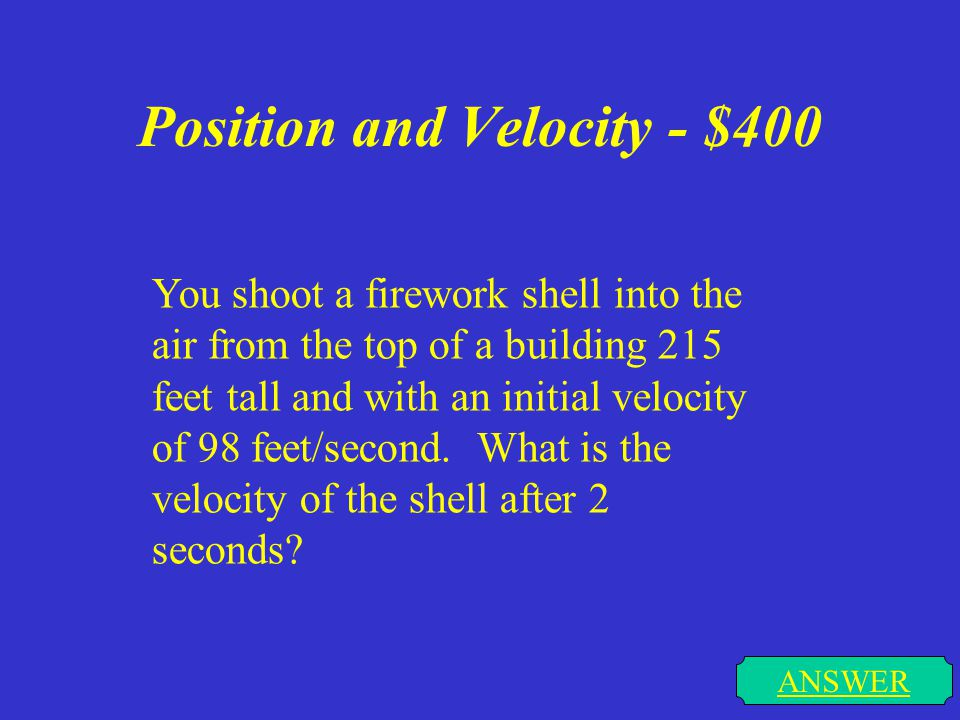 Position and Velocity - $300 ANSWER You shoot a firework shell into the air from the top of a building 215 feet tall and with an initial velocity of 9