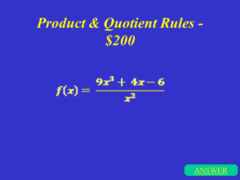 Product & Quotient Rules - $100 ANSWER f(x) = (5x + 7)(2x – 1)