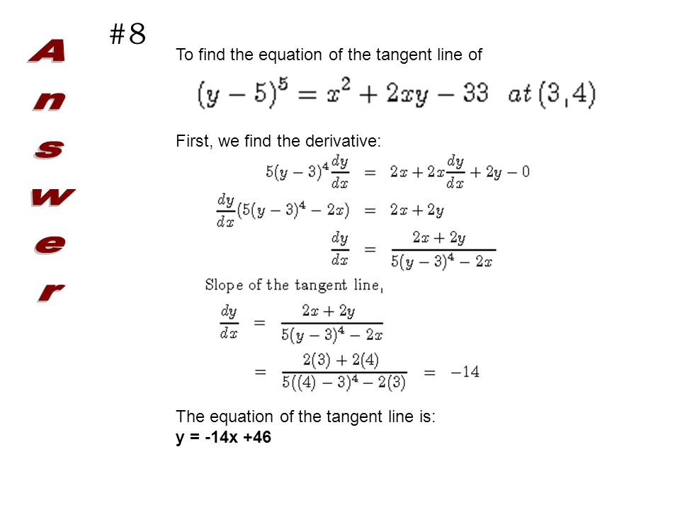 #8 To find the equation of the tangent line of First, we find the derivative: The equation of the tangent line is: y = -14x +46