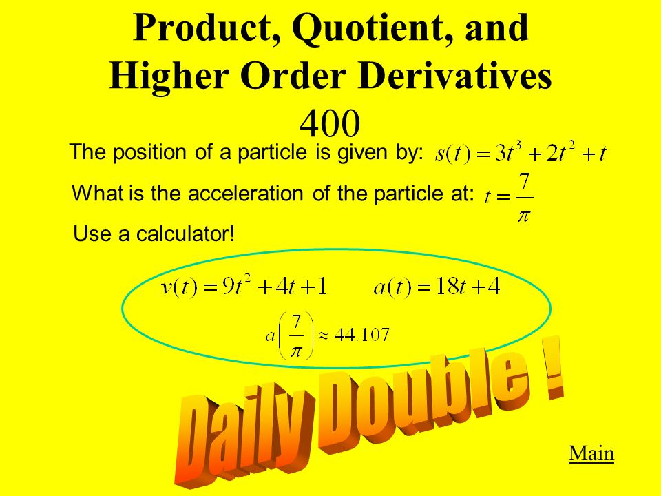 Product, Quotient, and Higher Order Derivatives 400 Main Get Answer The position of a particle is given by: What is the acceleration of the particle at: Use a calculator!