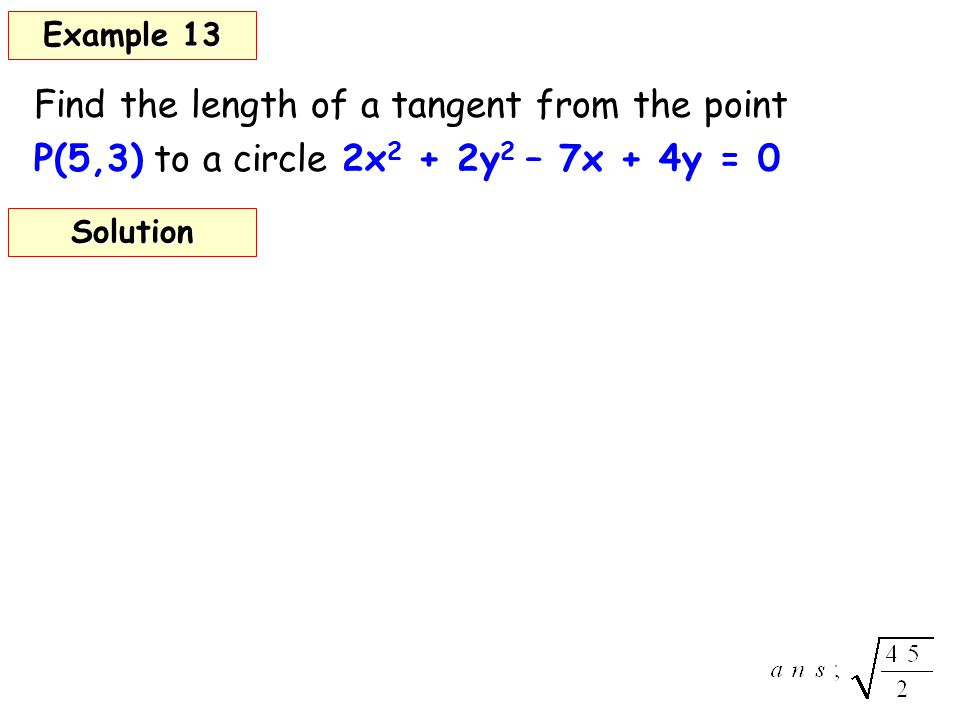 Find the length of a tangent from the point P(5,3) to a circle 2x 2 + 2y 2 – 7x + 4y = 0 Example 13 Solution