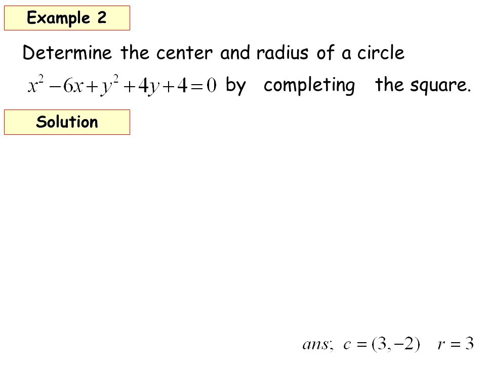 Determine the center and radius of a circle by completing the square. Example 2 Solution
