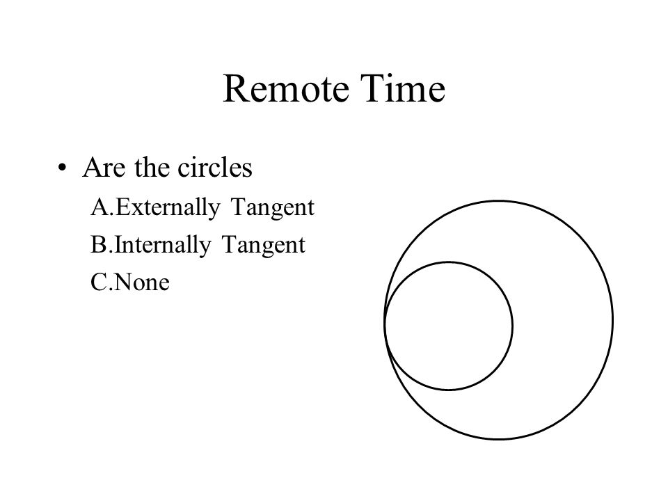 Remote Time Are the circles A.Externally Tangent B.Internally Tangent C.None