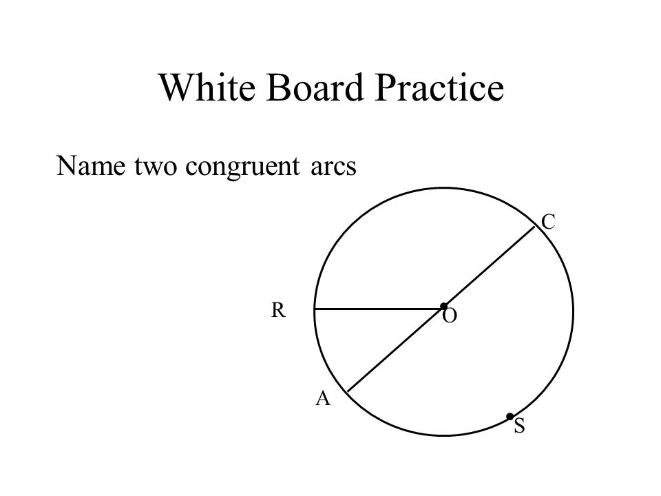 White Board Practice Name two congruent arcs R C S A O