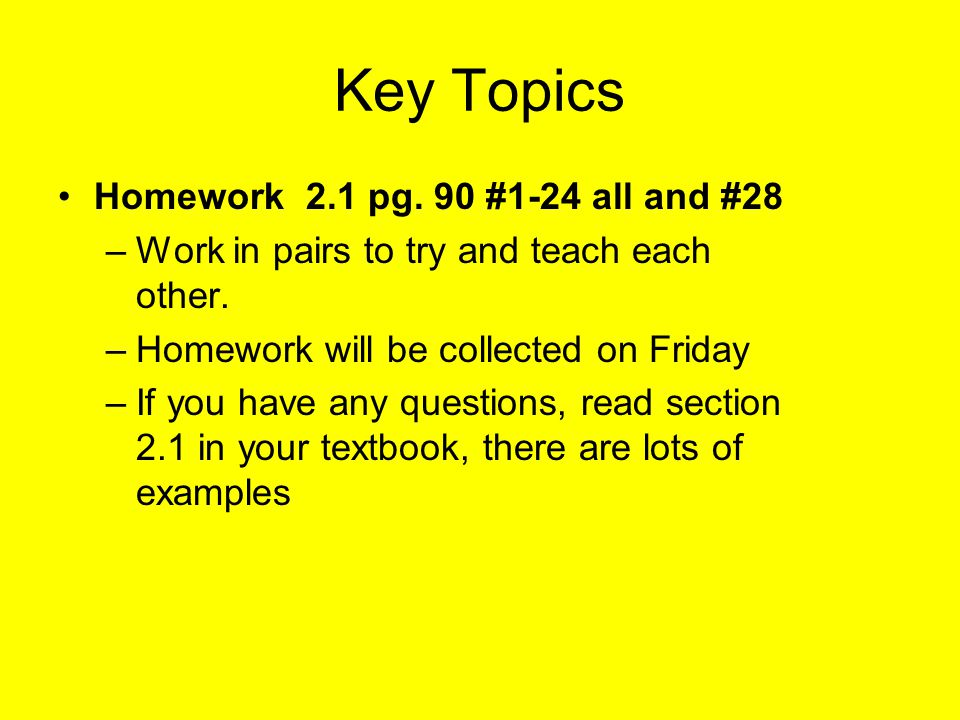 Key Topics Homework 2.1 pg. 90 #1-24 all and #28 –Work in pairs to try and teach each other. –Homework will be collected on Friday –If you have any qu