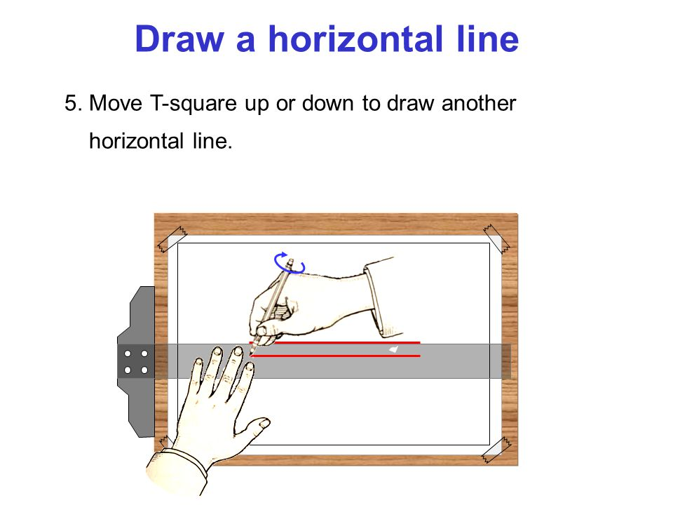 Draw a horizontal line 5. Move T-square up or down to draw another horizontal line.