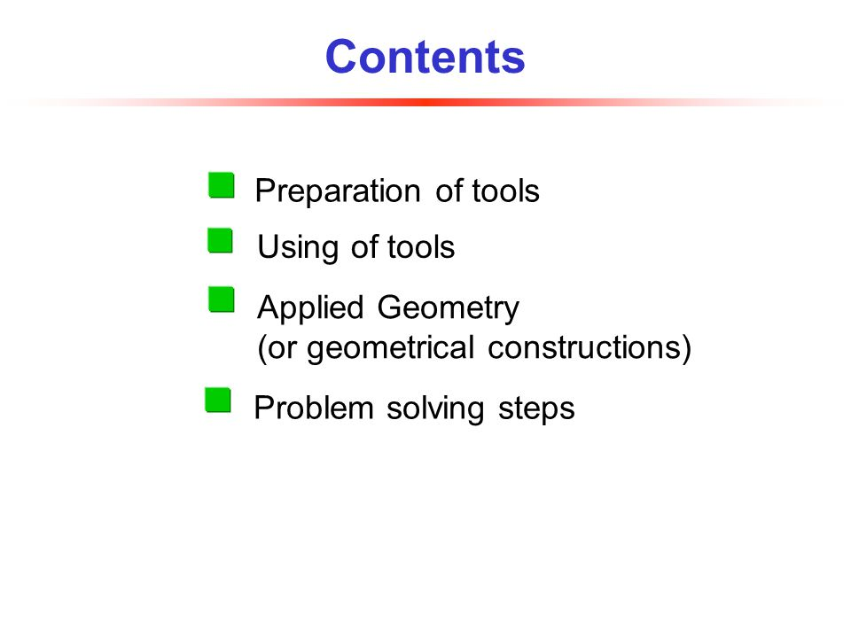 Contents Applied Geometry (or geometrical constructions) Using of tools Preparation of tools Problem solving steps