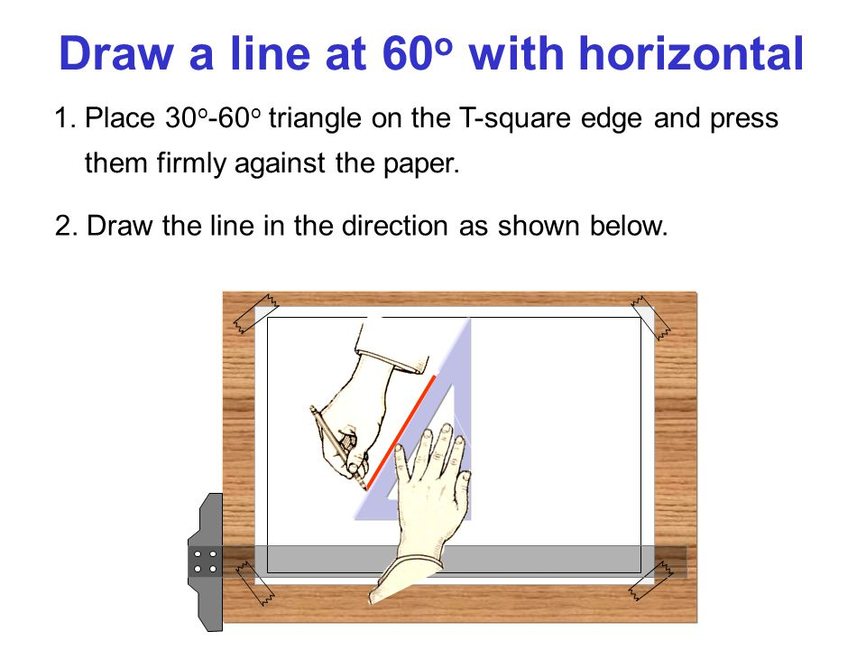 Draw a line at 60 o with horizontal 1. Place 30 o -60 o triangle on the T-square edge and press them firmly against the paper. 2. Draw the line in the