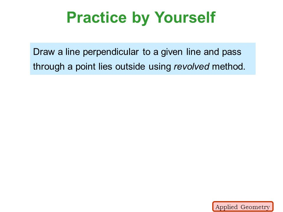 Practice by Yourself Draw a line perpendicular to a given line and pass through a point lies outside using revolved method. Applied Geometry