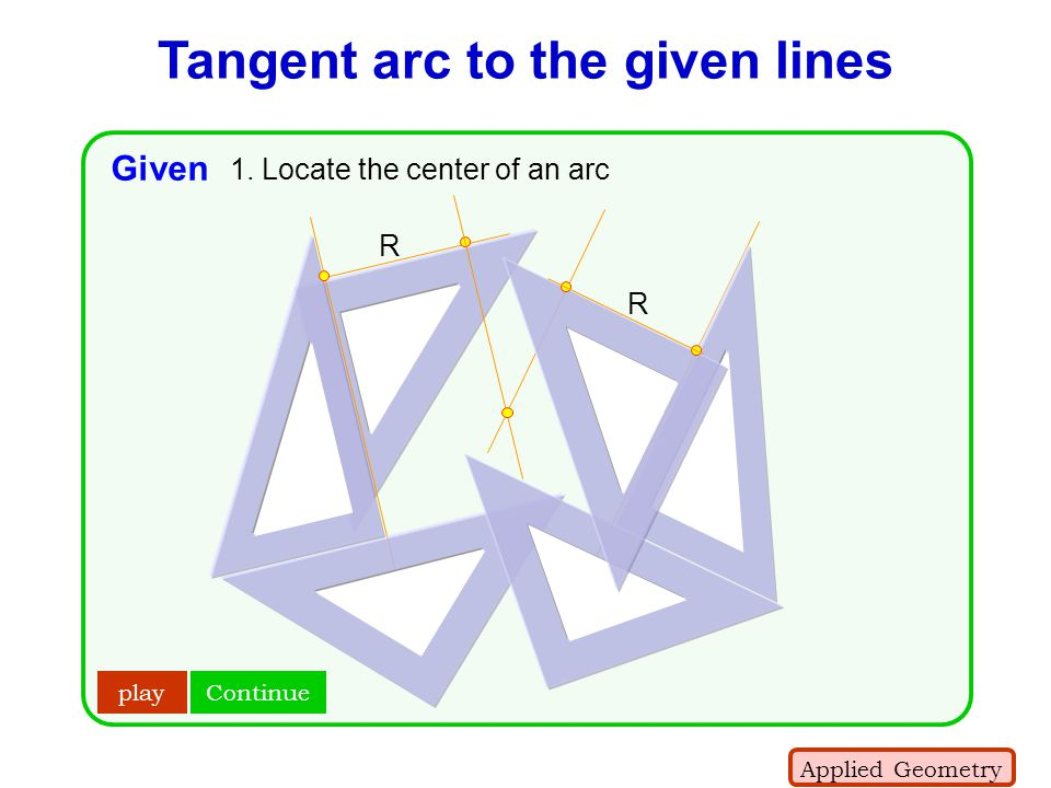 Tangent arc to the given lines R R play Given 1. Locate the center of an arc Applied Geometry Continue