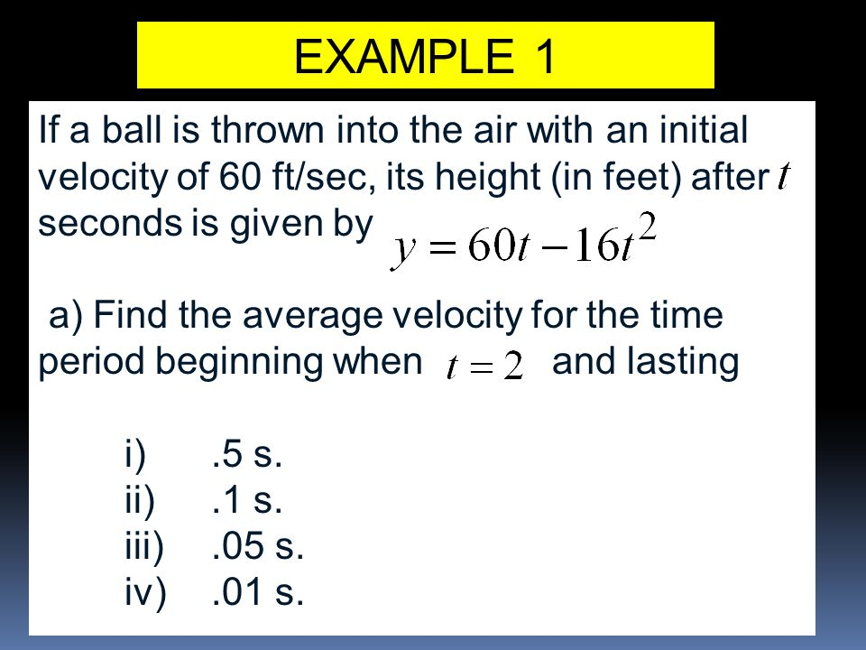 EXAMPLE 1 If a ball is thrown into the air with an initial velocity of 60 ft/sec, its height (in feet) after seconds is given by a) Find the average velocity for the time period beginning when and lasting i).5 s.