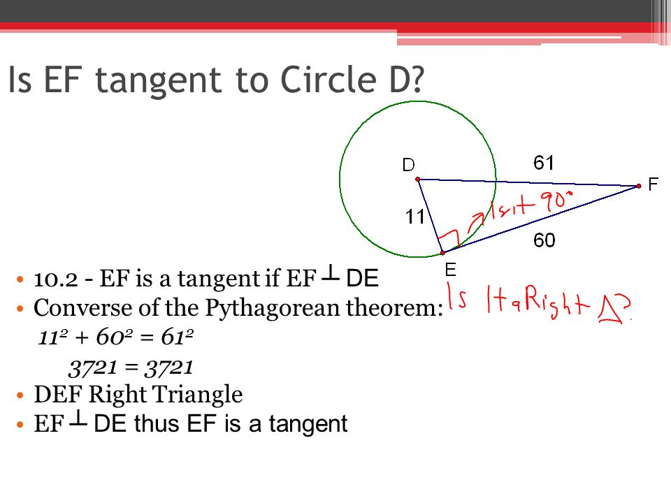 Is EF tangent to Circle D? 10.2 - EF is a tangent if EF ┴ DE Converse of the Pythagorean theorem: 11 2 + 60 2 = 61 2 3721 = 3721 DEF Right Triangle EF