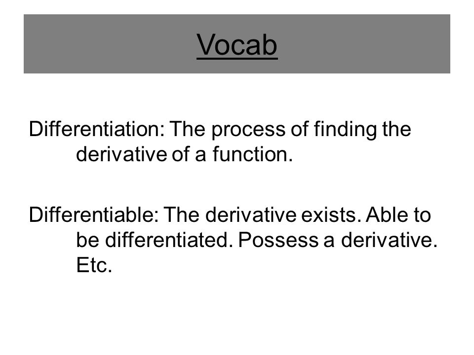 Vocab Differentiation: The process of finding the derivative of a function. Differentiable: The derivative exists. Able to be differentiated. Possess