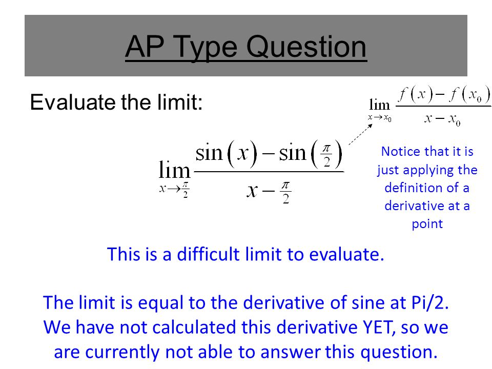 AP Type Question Evaluate the limit: This is a difficult limit to evaluate. Notice that it is just applying the definition of a derivative at a point