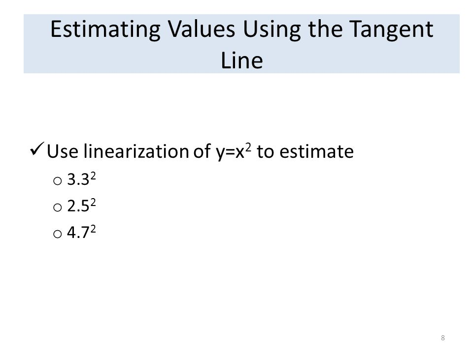 Estimating Values Using the Tangent Line Use linearization of y=x 2 to estimate o 3.3 2 o 2.5 2 o 4.7 2 8