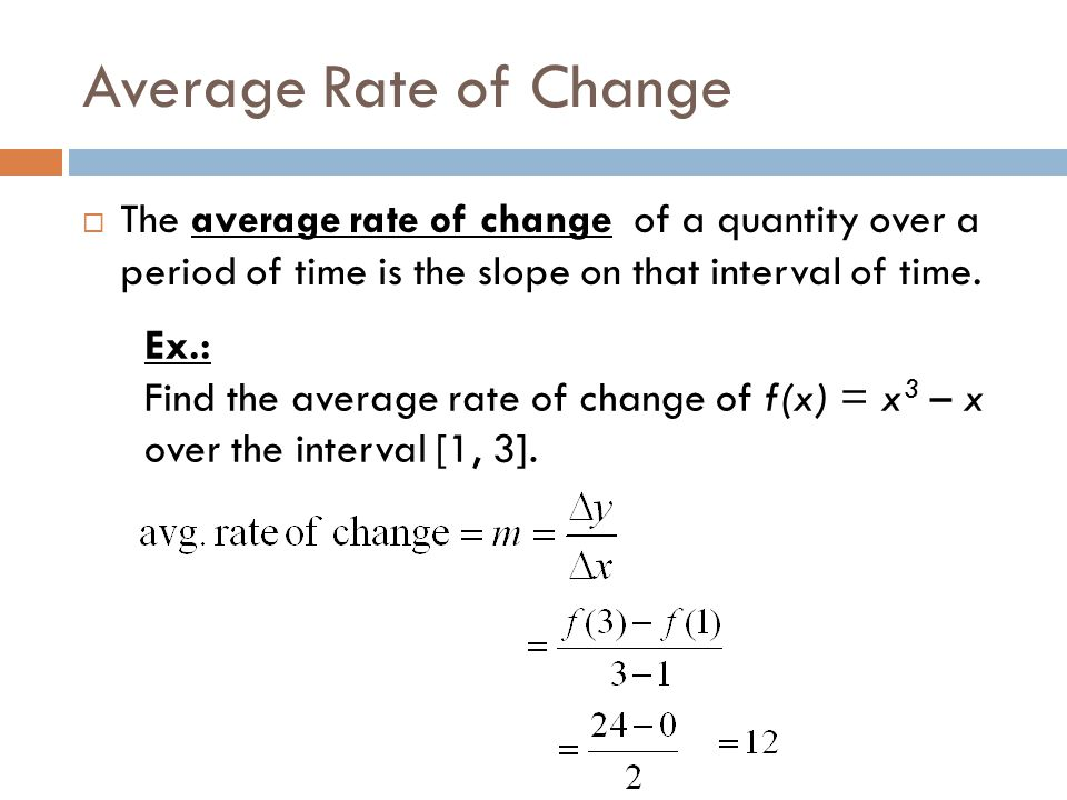 Average Rate of Change  The average rate of change of a quantity over a period of time is the slope on that interval of time. Ex.: Find the average r