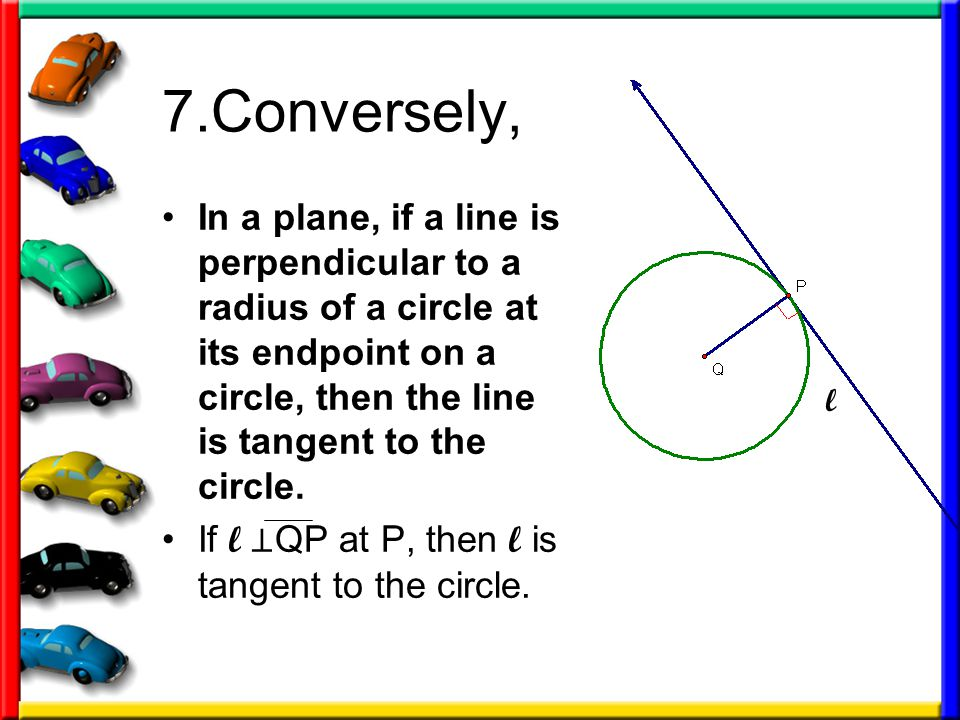 7.Conversely, In a plane, if a line is perpendicular to a radius of a circle at its endpoint on a circle, then the line is tangent to the circle. If l