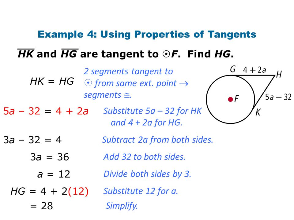 Example 4: Using Properties of Tangents HK and HG are tangent to  F. Find HG. HK = HG 5a – 32 = 4 + 2a 3a – 32 = 4 2 segments tangent to  from same