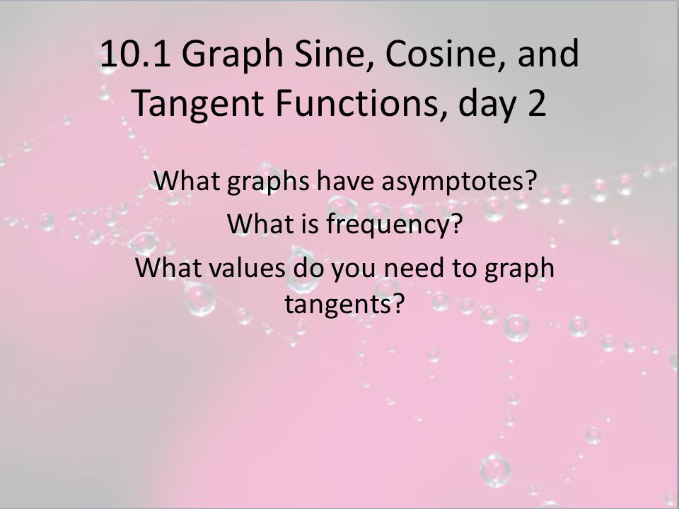 10.1 Graph Sine, Cosine, and Tangent Functions, day 2 What graphs have asymptotes? What is frequency? What values do you need to graph tangents?