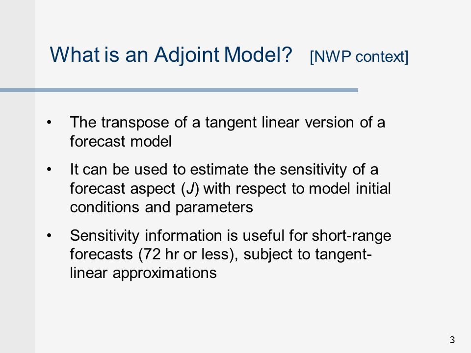 14 Obtain sensitivity to initial conditions using an adjoint model 1.The trajectory (analysis and forecast values of state variables) of the nonlinear forecast model are saved (at every time step if possible) from t=0 to t=f 2.The adjoint cost function (J) is defined J   J/  T,  J/  u,  J/  v,  J/  p s at t=f 3.The adjoint model is integrated backwards in time to obtain:  J/  T,  J/  u,  J/  v,  J/  p s at t=0