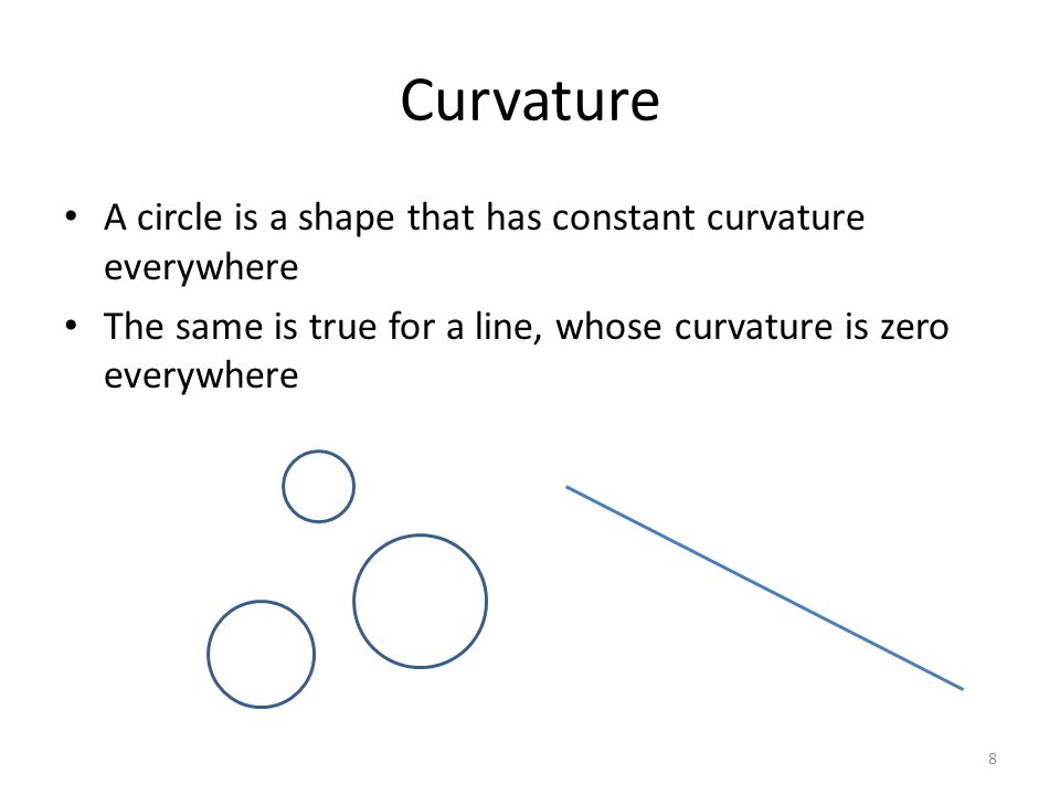 Curvature Curvature can be positive or negative Intuitively, the magnitude of the curvature is the curvature of the circle that looks most like the curve, close to the point of interest negative curvature positive curvature 9