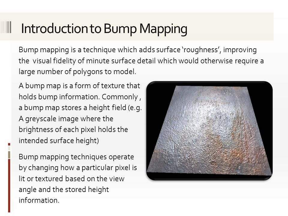 Bump mapping is a technique which adds surface 'roughness', improving the visual fidelity of minute surface detail which would otherwise require a lar
