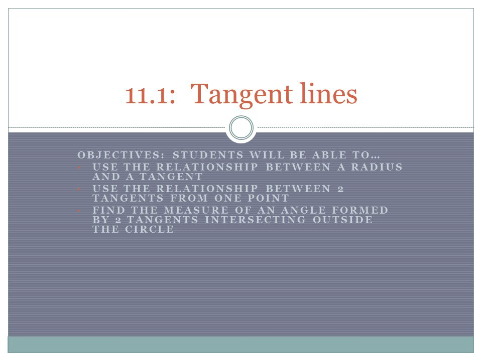 OBJECTIVES: STUDENTS WILL BE ABLE TO… USE THE RELATIONSHIP BETWEEN A RADIUS AND A TANGENT USE THE RELATIONSHIP BETWEEN 2 TANGENTS FROM ONE POINT FIND THE MEASURE OF AN ANGLE FORMED BY 2 TANGENTS INTERSECTING OUTSIDE THE CIRCLE 11.1: Tangent lines