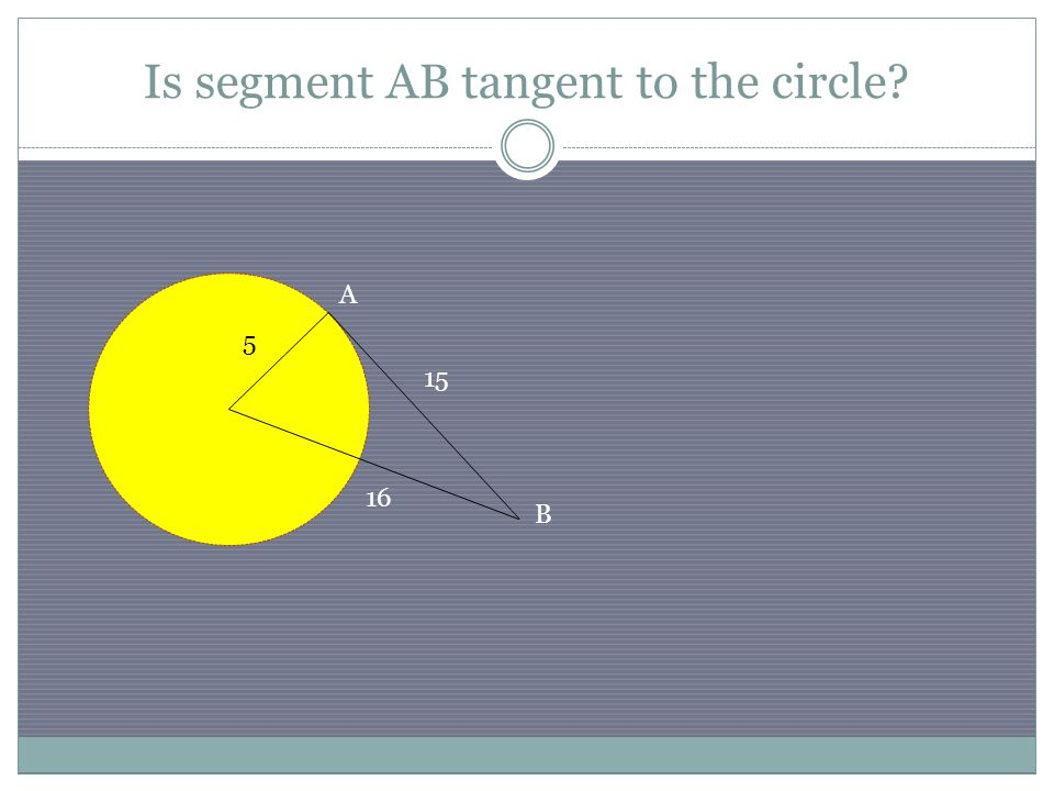 Is segment AB tangent to the circle? 15 5 16 A B