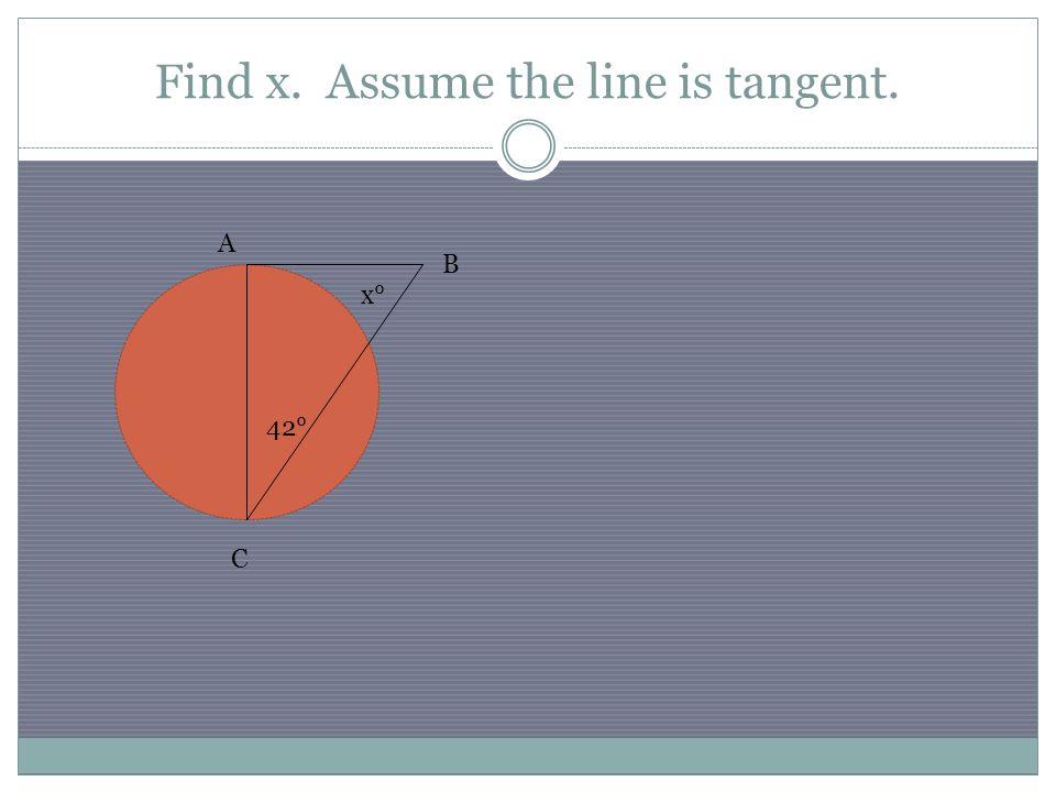 Find x. Assume the line is tangent. B A C 42° x°