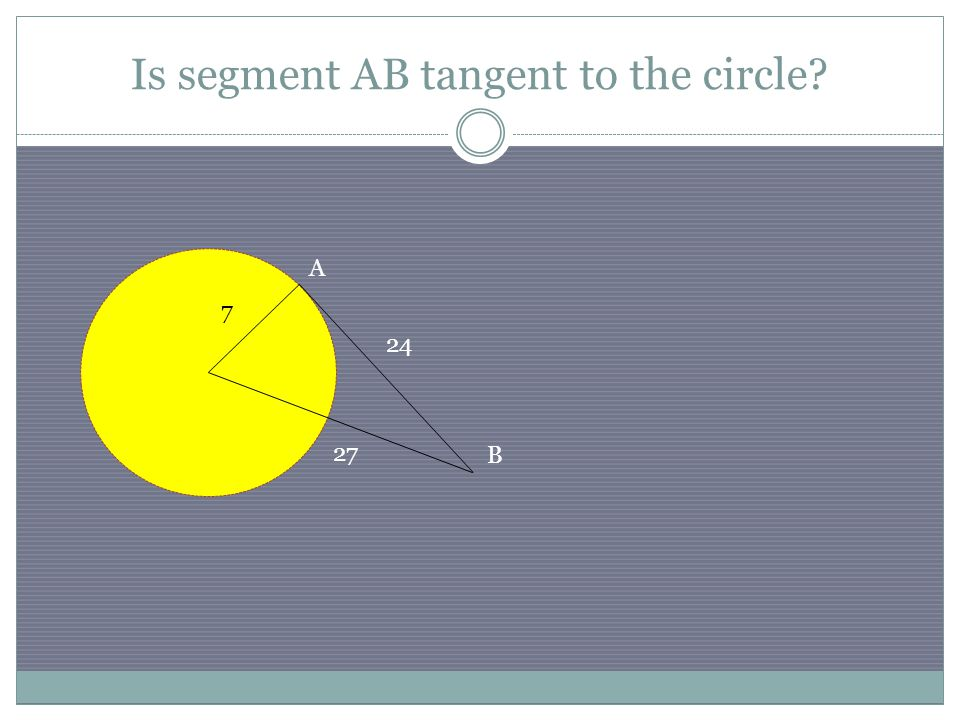 Is segment AB tangent to the circle? 24 7 27 B A