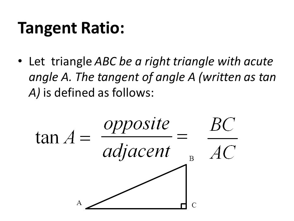 Tangent Ratio: Let triangle ABC be a right triangle with acute angle A.