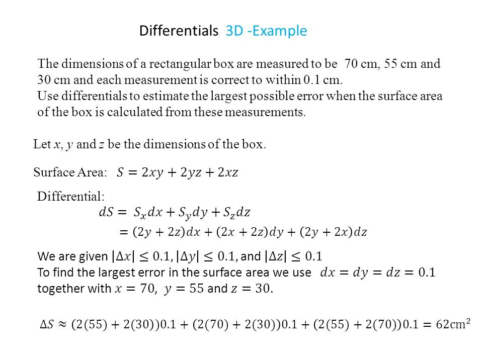 Differentials 3D -Example Let x, y and z be the dimensions of the box. The dimensions of a rectangular box are measured to be 70 cm, 55 cm and 30 cm a