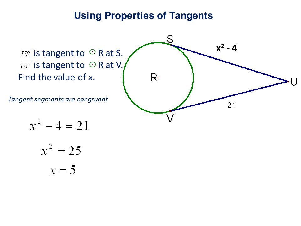 x 2 - 4 is tangent to R at S. is tangent to R at V. Find the value of x. Tangent segments are congruent Using Properties of Tangents