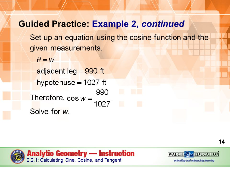 Guided Practice: Example 2, continued Set up an equation using the cosine function and the given measurements.