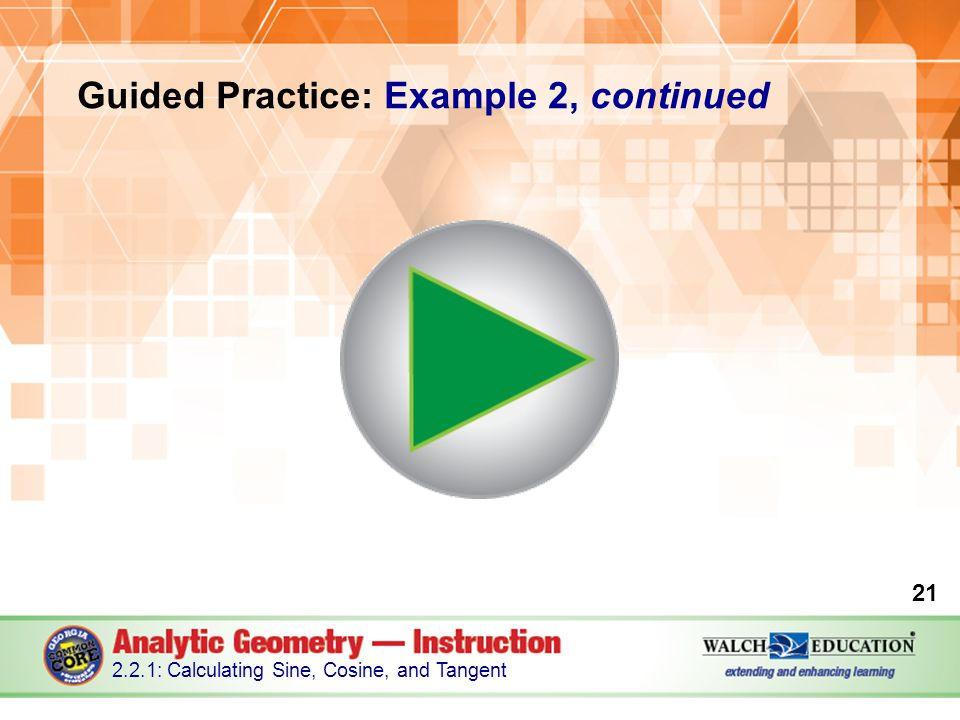 Guided Practice: Example 2, continued 21 2.2.1: Calculating Sine, Cosine, and Tangent