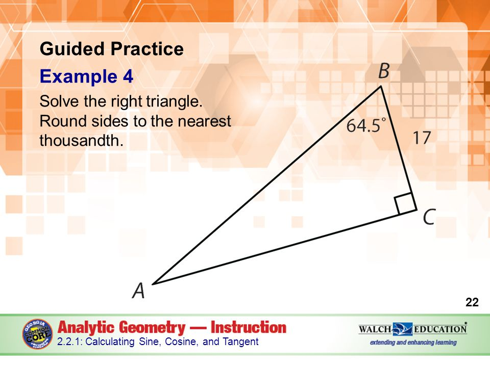 22 2.2.1: Calculating Sine, Cosine, and Tangent Guided Practice Example 4 Solve the right triangle.