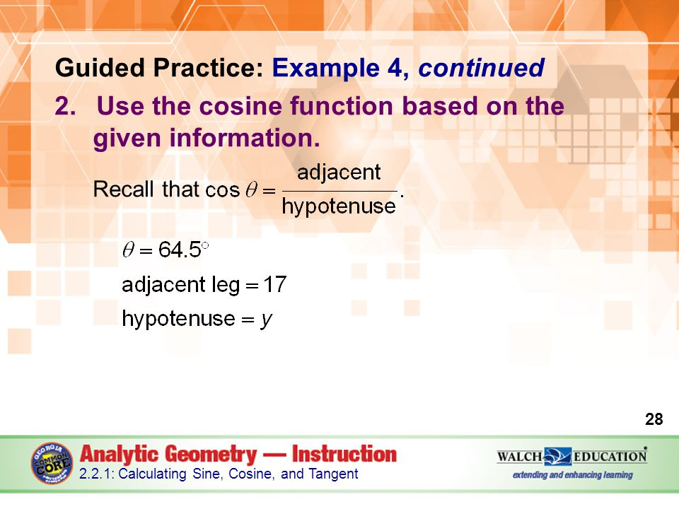 Guided Practice: Example 4, continued 2.Use the cosine function based on the given information. Recall that 28 2.2.1: Calculating Sine, Cosine, and Ta