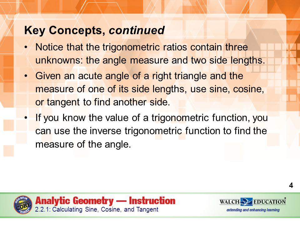 Key Concepts, continued Notice that the trigonometric ratios contain three unknowns: the angle measure and two side lengths.