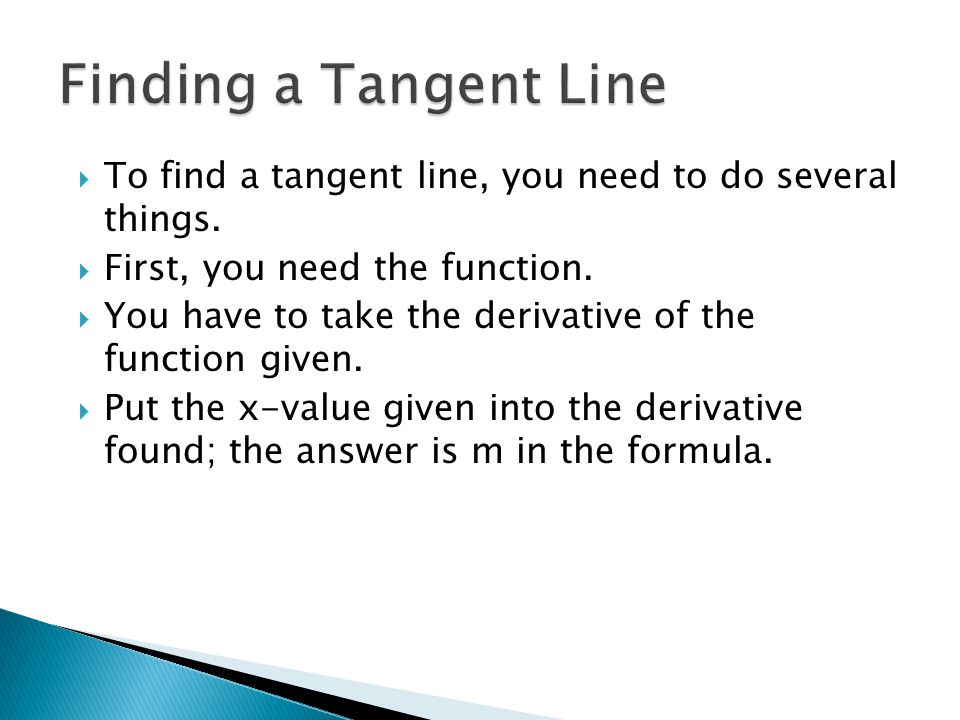  To find a tangent line, you need to do several things.  First, you need the function.  You have to take the derivative of the function given.  Pu