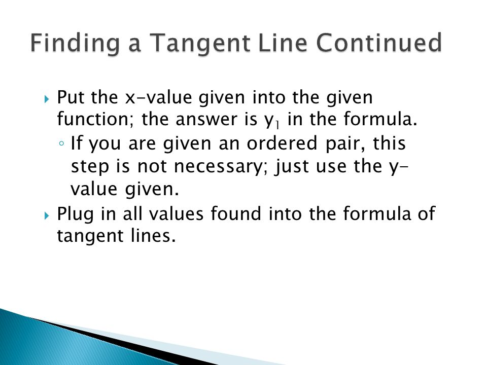  Put the x-value given into the given function; the answer is y 1 in the formula. ◦ If you are given an ordered pair, this step is not necessary; jus