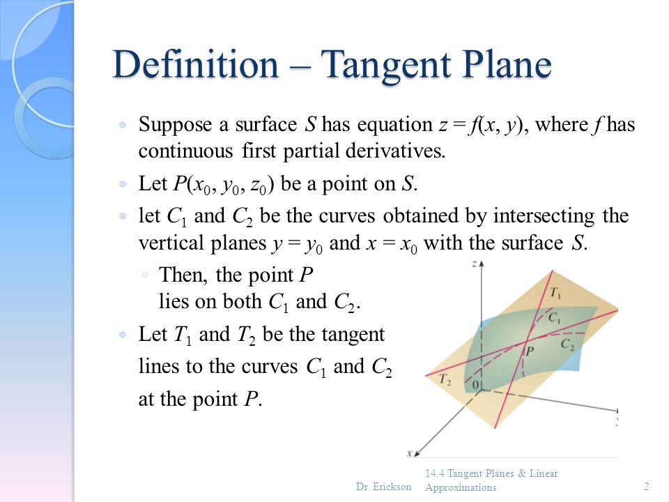 Tangent Plane Then, the tangent plane to the surface S at the point P is defined to be the plane that contains both tangent lines T 1 and T 2.