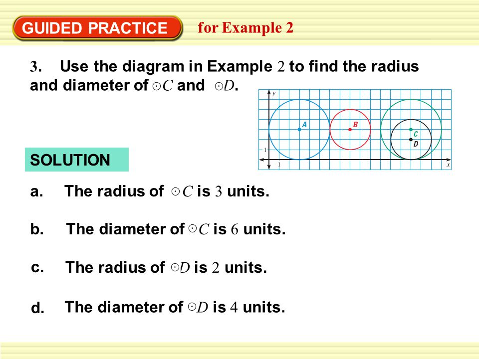 SOLUTION GUIDED PRACTICE for Example 2 a.The radius of C is 3 units. b.The diameter of C is 6 units. c. The radius of D is 2 units. d. The diameter of