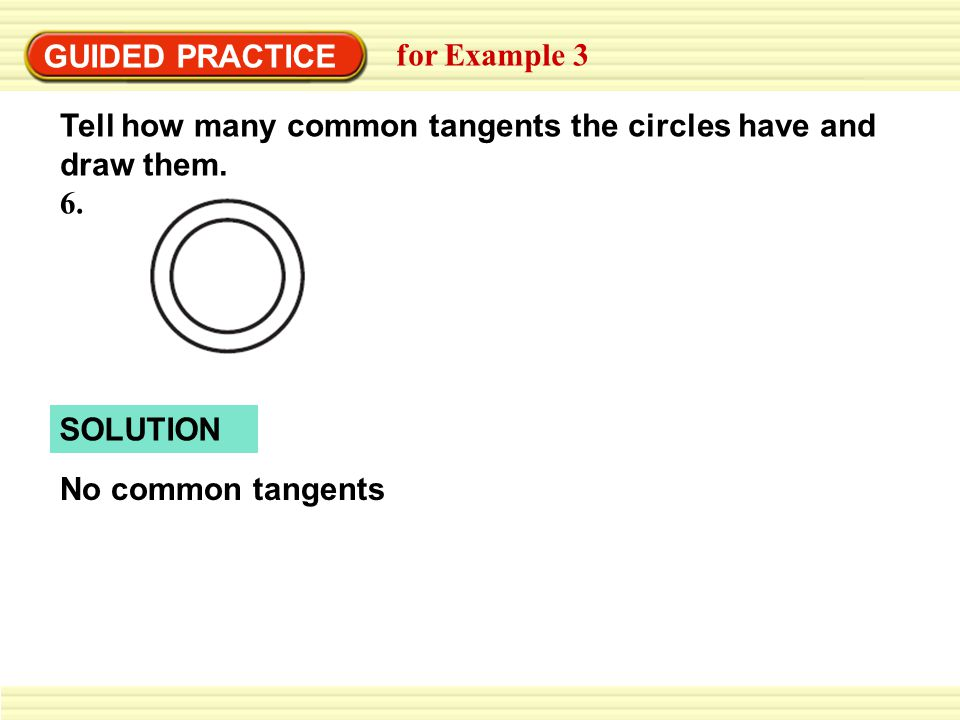 SOLUTION GUIDED PRACTICE for Example 3 Tell how many common tangents the circles have and draw them. No common tangents 6.