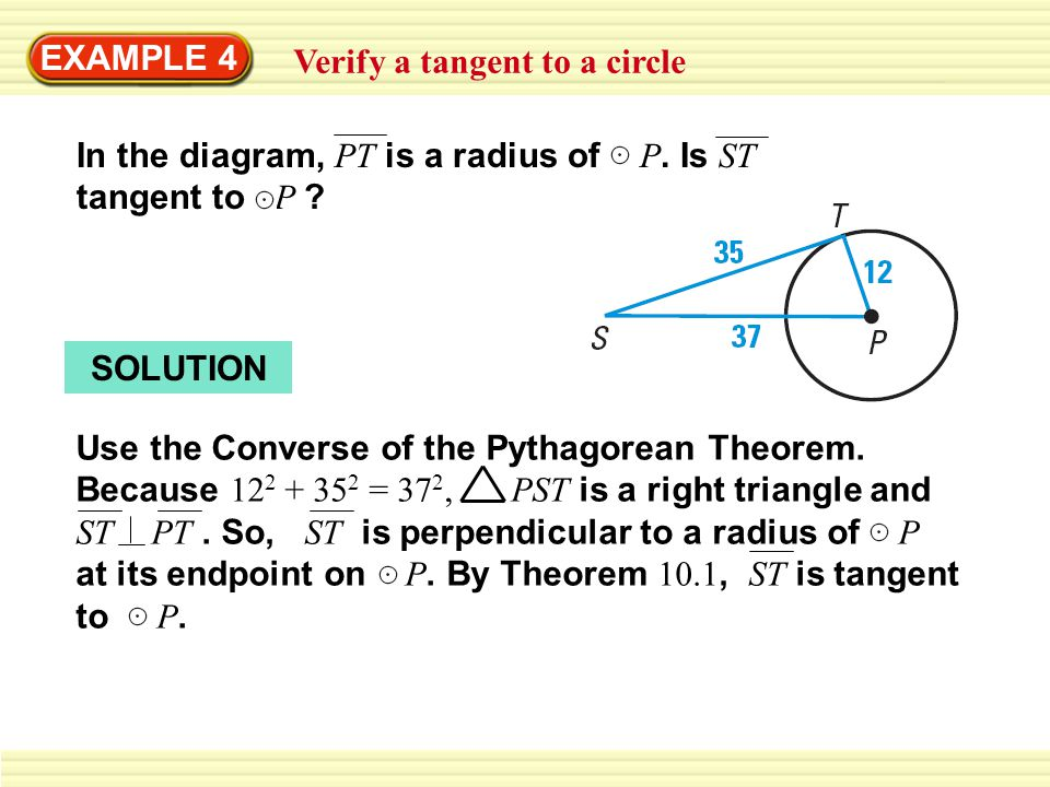 EXAMPLE 4 Verify a tangent to a circle SOLUTION Use the Converse of the Pythagorean Theorem. Because 12 2 + 35 2 = 37 2, PST is a right triangle and S