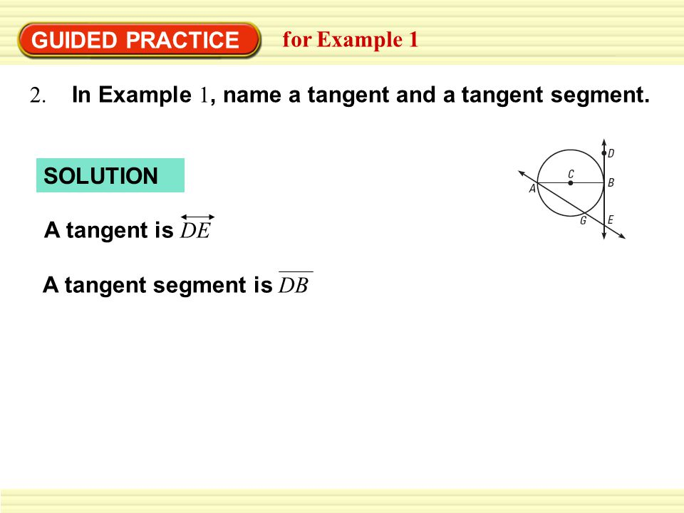 SOLUTION GUIDED PRACTICE for Example 1 2. In Example 1, name a tangent and a tangent segment.