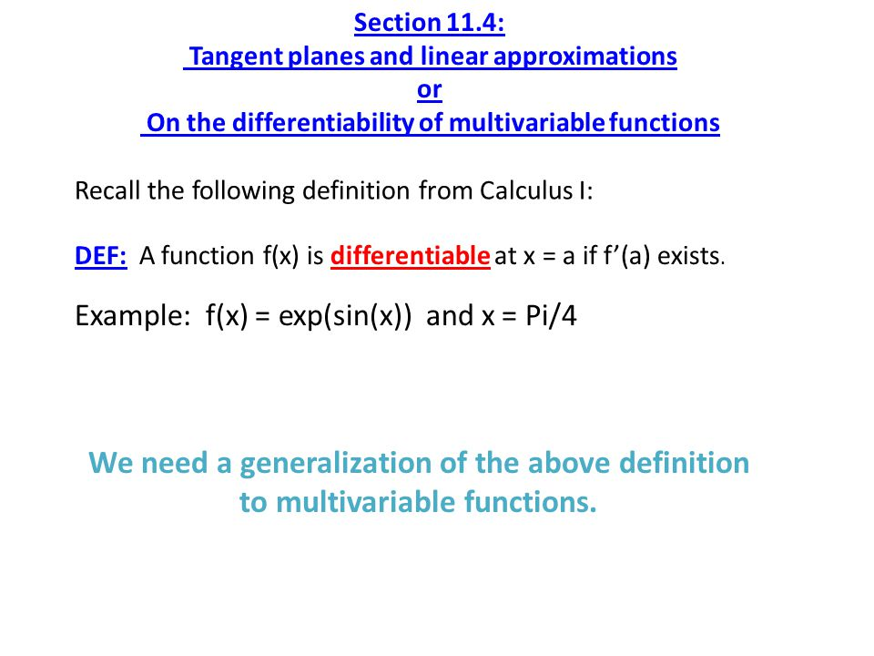 Section 11.4: Tangent planes and linear approximations or On the differentiability of multivariable functions Recall the following definition from Calculus I: DEF: A function f(x) is differentiable at x = a if f'(a) exists.